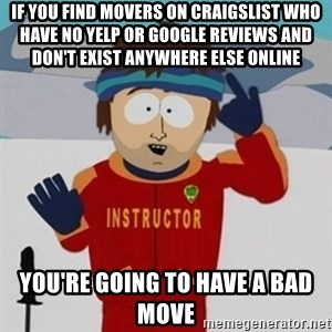 SouthPark Bad Time meme - if you find movers on craigslist who have no yelp or google reviews and don't exist anywhere else online you're going to have a bad move