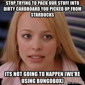 mean girls - stop trying to pack our stuff into dirty cardboard you picked up from starbucks its not going to happen (we're using bungobox)