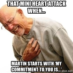 Old Man Heart Attack - That mini heart attack when... Martin starts with 'my commitment to you is...'