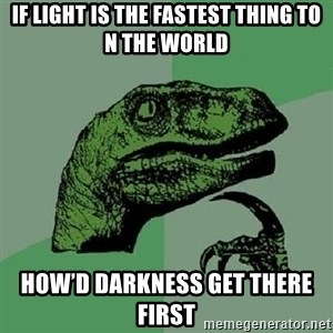 Philosoraptor - If light is the fastest thing to n the world How'd darkness get there first