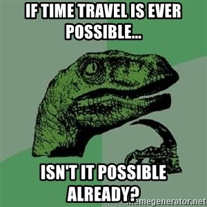 Philosoraptor - If time travel is ever possible...  Isn't it possible already?