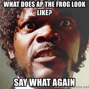 Mad Samuel L Jackson - what does Ap the Frog look like? Say what again