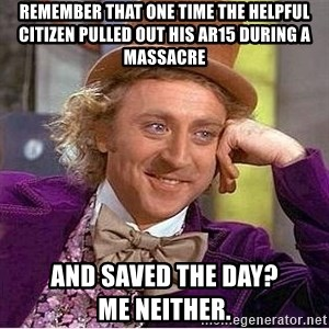 Oh so you're - Remember that one time the helpful citizen pulled out his AR15 during a massacre And saved the day?              Me neither.