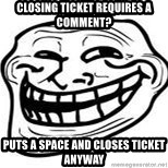 Troll Faceee - CLOSING TICKET REQUIRES A COMMENT? PUTS A SPACE AND CLOSES TICKET ANYWAY