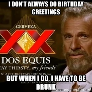 Dos Equis Man - I DON'T ALWAYS DO BIRTHDAY GREETINGS BUT WHEN I DO, I HAVE TO BE DRUNK
