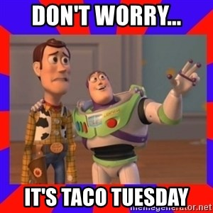 Everywhere - Don't worry... it's Taco Tuesday