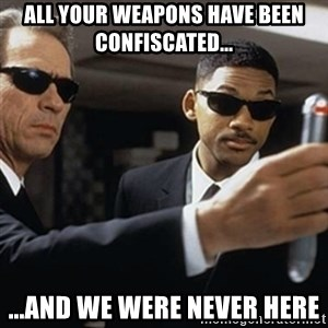 men in black - All your weapons have been confiscated... ...and we were never here