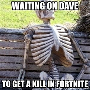Waiting skeleton meme - waiting on dave to get a kill in fortnite