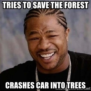 Yo Dawg - Tries to save the forest  crashes car int0 trees