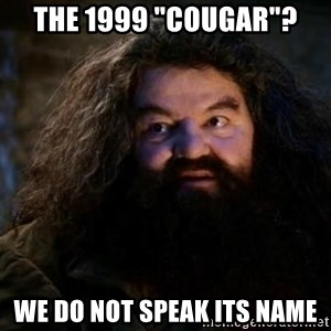 """Yer A Wizard Harry Hagrid - The 1999 """"cougar""""? We do not speak its name"""