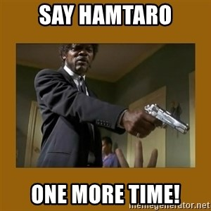 say what one more time - Say Hamtaro one more time!