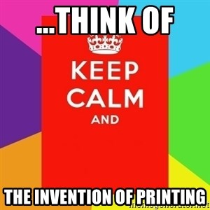 Keep calm and - ...think of  the invention of printing