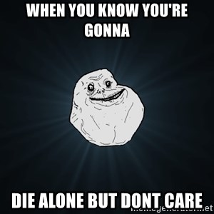 Forever Alone - When you know you're gonna die alone but dont care