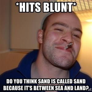 Good Guy Greg - *Hits blunt* Do you think sand is called sand because it's between sea and land?