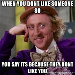Willy Wonka - When you dont like someone so you say its because they dont like you