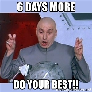 Dr Evil meme - 6 Days More Do your bEST!!