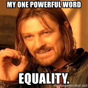 One Does Not Simply - My one powerful word Equality.