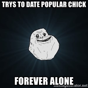 Forever Alone - trys to date popular chick forever alone