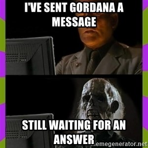 ill just wait here - I've sent Gordana a message still waiting for an answer