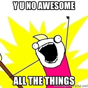 X ALL THE THINGS - y u no awesome all the things