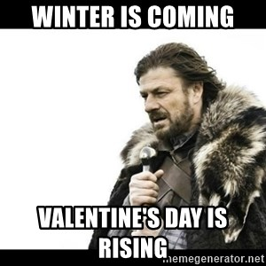 Winter is Coming - winter is coming  Valentine's day is rising