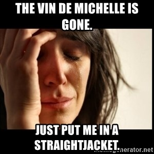 First World Problems - The Vin de Michelle is gone. Just put me in a straightjacket.