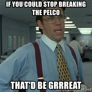 Office Space Boss - If you could stop breaking the Pelco That'd be Grrreat