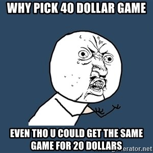 Y U No - why pick 40 dollar game even tho u could get the same game for 20 dollars