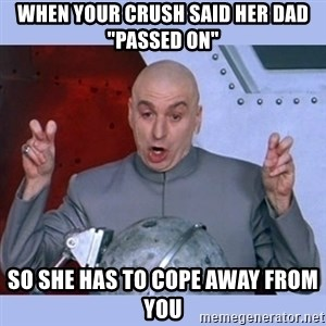 "Dr Evil meme - when your crush said her dad ""passed on"" so she has to cope away from you"