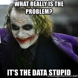 joker - What really is the problem? It's the data Stupid
