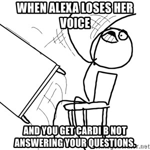 Desk Flip Rage Guy - When Alexa loses her voice  And you get Cardi B not answering your questions.