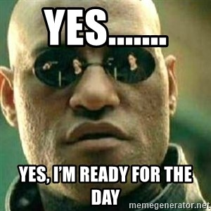 What If I Told You - Yes....... Yes, I'm ready for the day