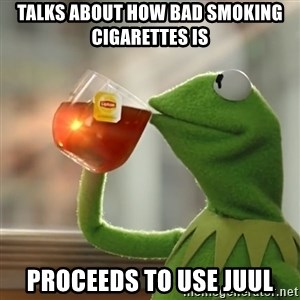 Kermit The Frog Drinking Tea - Talks about how bad smoking cigarettes is Proceeds to use juul