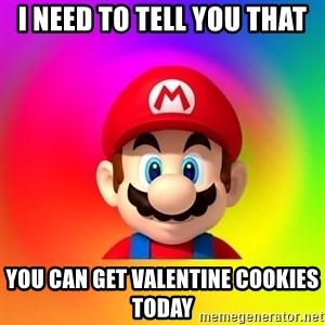 Mario Says - I need to tell you that you can get valentine cookies today