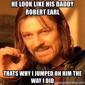 One Does Not Simply - he look like his daddy robert earl thats why i jumped on him the way i did