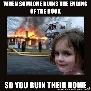 burning house girl - when someone ruins the ending of the book so you ruin their home
