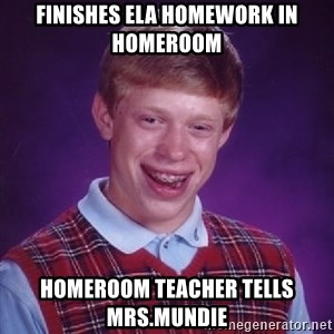 Bad Luck Brian - Finishes ELA Homework in Homeroom Homeroom Teacher tells Mrs.Mundie