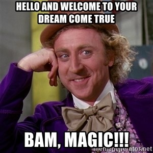 Willy Wonka - HELLO AND WELCOME TO YOUR DREAM COME TRUE bam, magic!!!