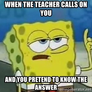 Tough Spongebob - When the teacher calls on you and you pretend to know the answer