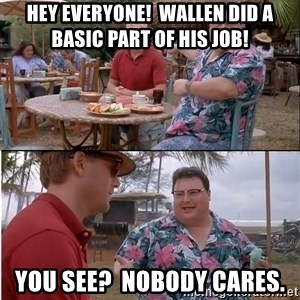 See? Nobody Cares - Hey everyone!  Wallen did a basic part of his job! You see?  Nobody cares.