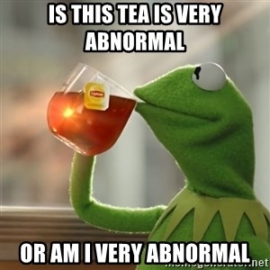 Kermit The Frog Drinking Tea - is This tea is very abnormal or am i very abnormal