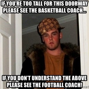 Scumbag Steve - If you're too tall for this doorway please see the basketball coach... If you don't understand the above please see the football coach!