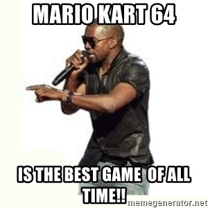 Imma Let you finish kanye west - Mario Kart 64 is the best game  of all time!!