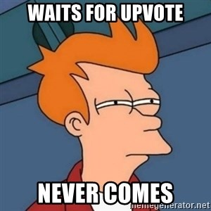 Not sure if troll - Waits For Upvote Never Comes