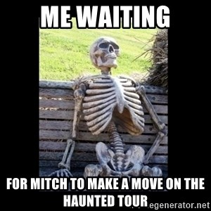 Still Waiting - Me waiting for mitch to make a move on the haunted tour