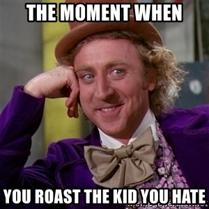 Willy Wonka - The moment when  YOU ROAST THE KID YOU HATE