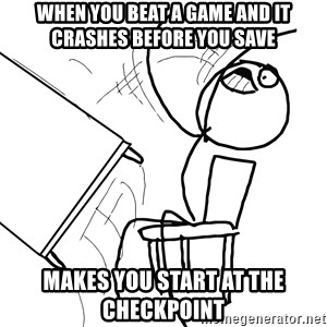 Desk Flip Rage Guy - When you beat a game and it crashes before you save makes you start at the checkpoint