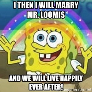 Spongebob - I then I will marry             Mr. Loomis  and we will live happily       ever after!