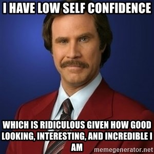 Anchorman Birthday - I have low self confidence which is ridiculous given how good looking, interesting, and incredible I am