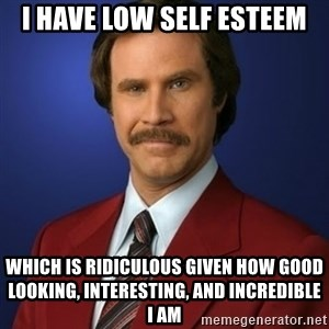 Anchorman Birthday - I have low self esteem which is ridiculous given how good looking, interesting, and incredible    I am